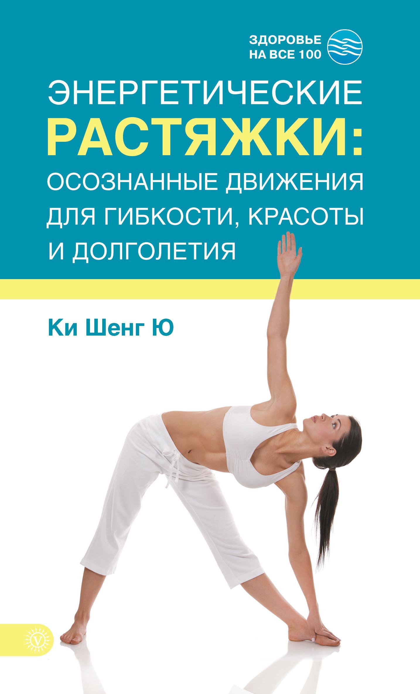 Ки Шенг Ю «Энергетические растяжки: осознанные движения для гибкости, красоты и долголетия»