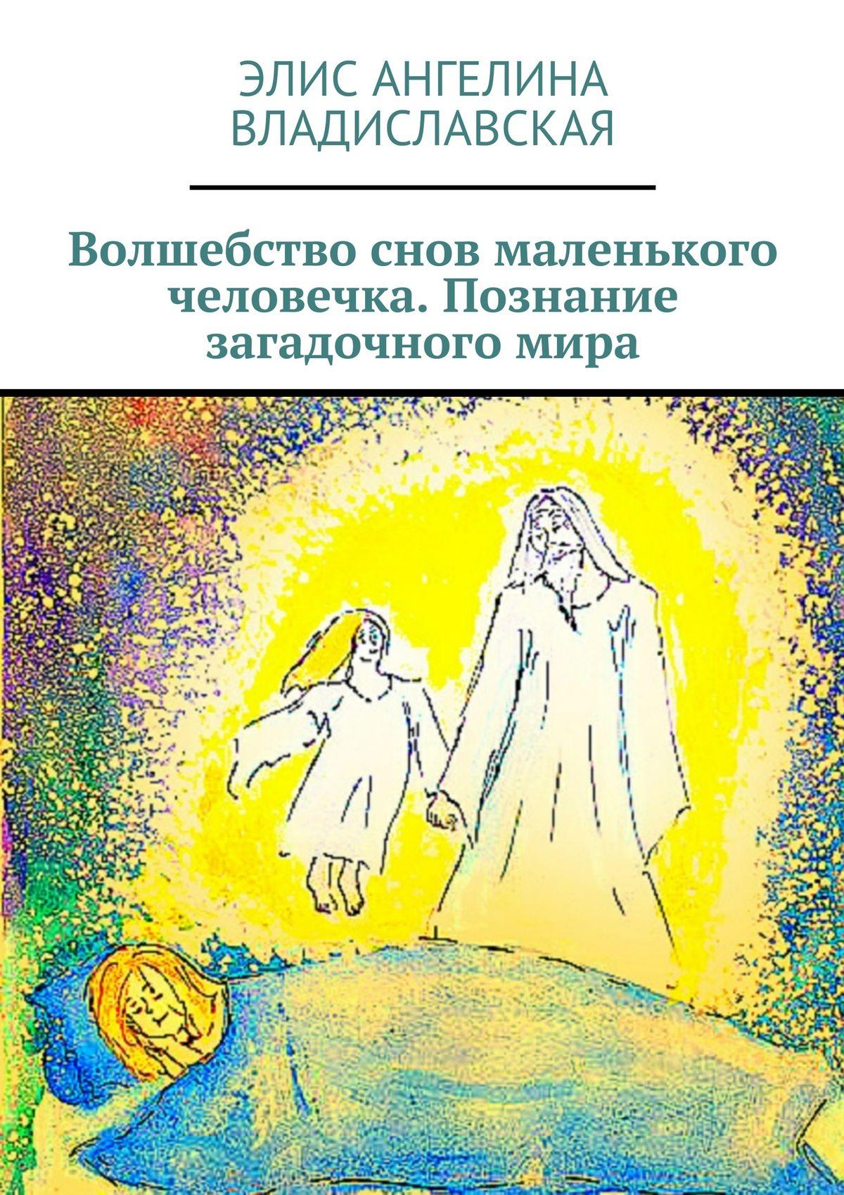 Элис Ангелина Владиславская «Волшебство снов маленького человечка. Познание загадочного мира»