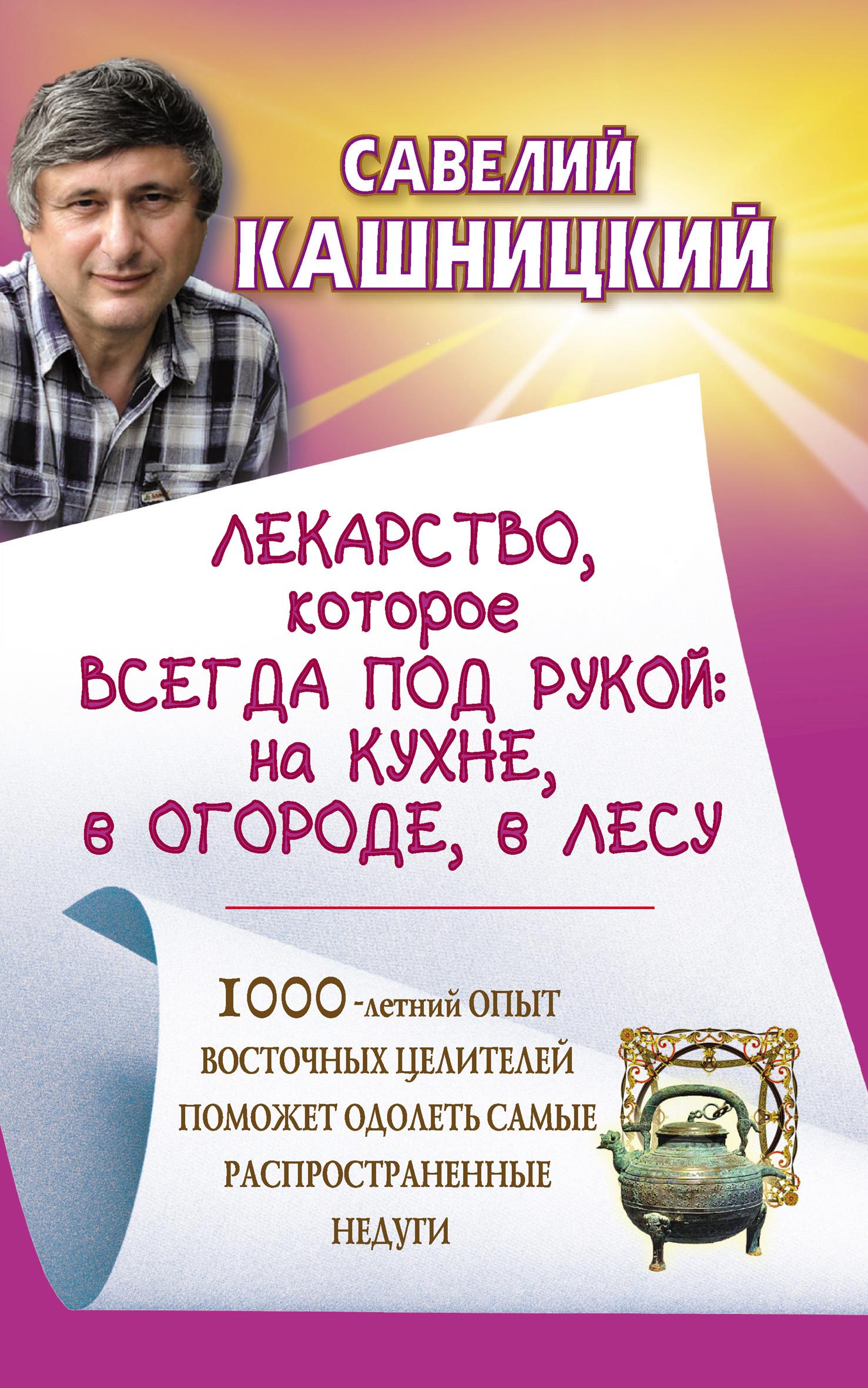 Савелий Кашницкий «Лекарство, которое всегда под рукой : на кухне, в огороде, в лесу»