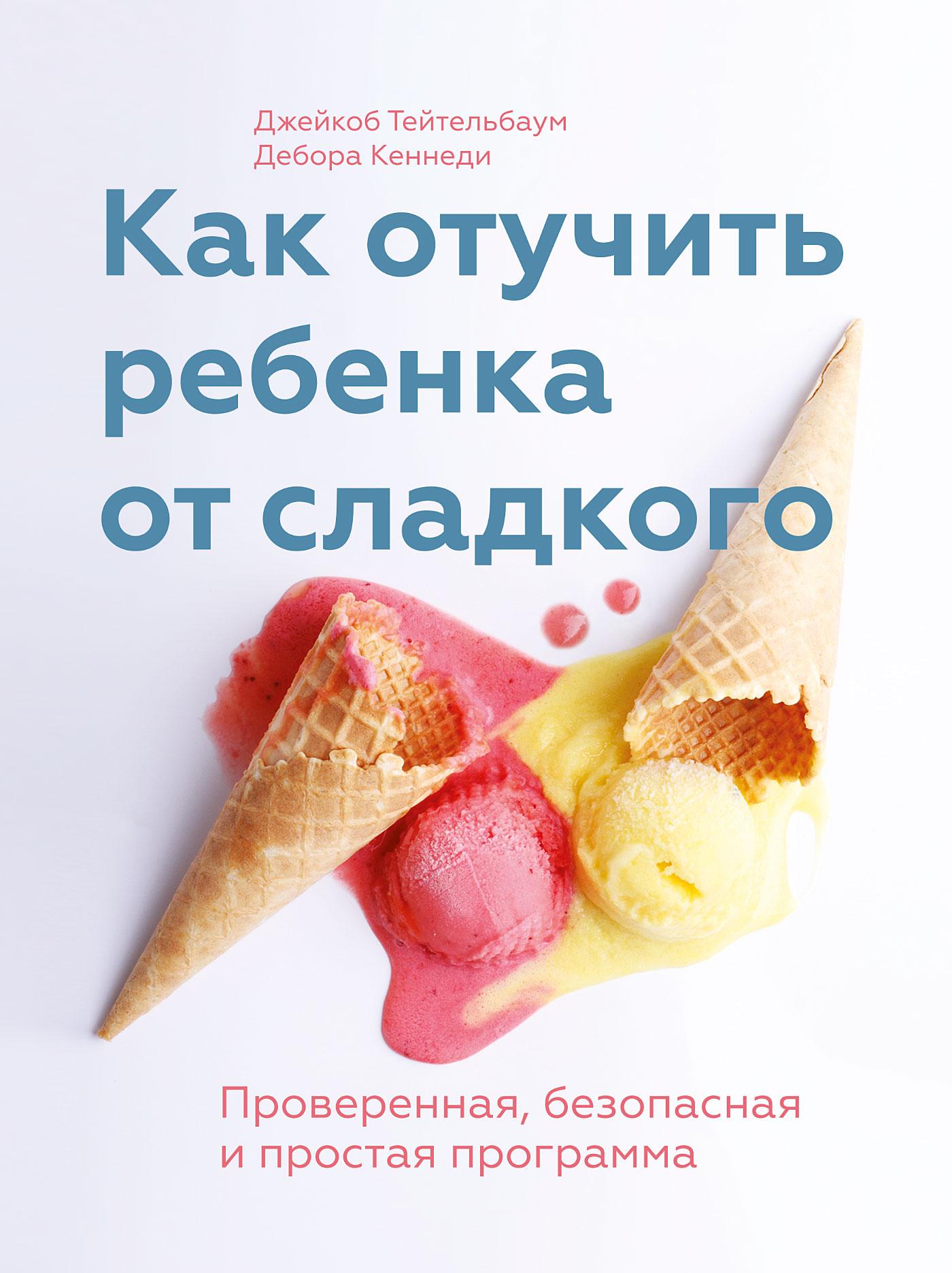 Джейкоб Тейтельбаум, Дебора Кеннеди «Как отучить ребенка от сладкого. Проверенная, безопасная и простая программа»