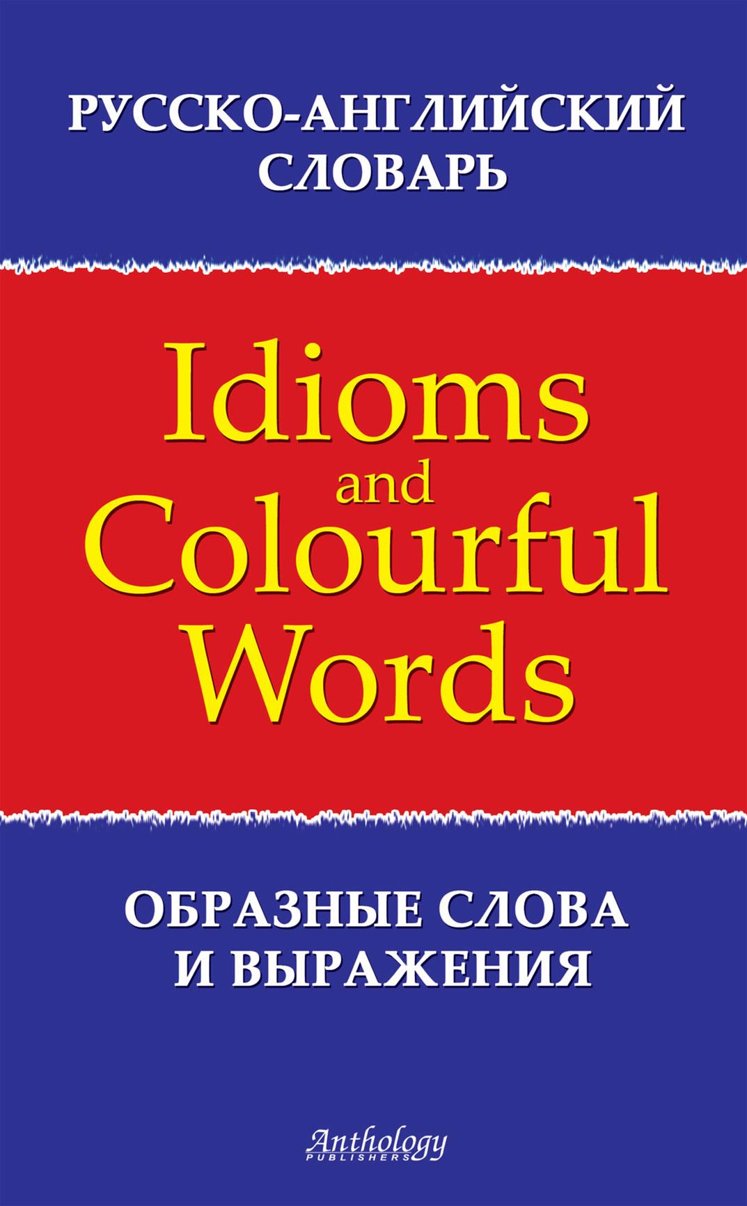 Русско-английский словарь образных слов и выражений (Idioms&Colourful Words)
