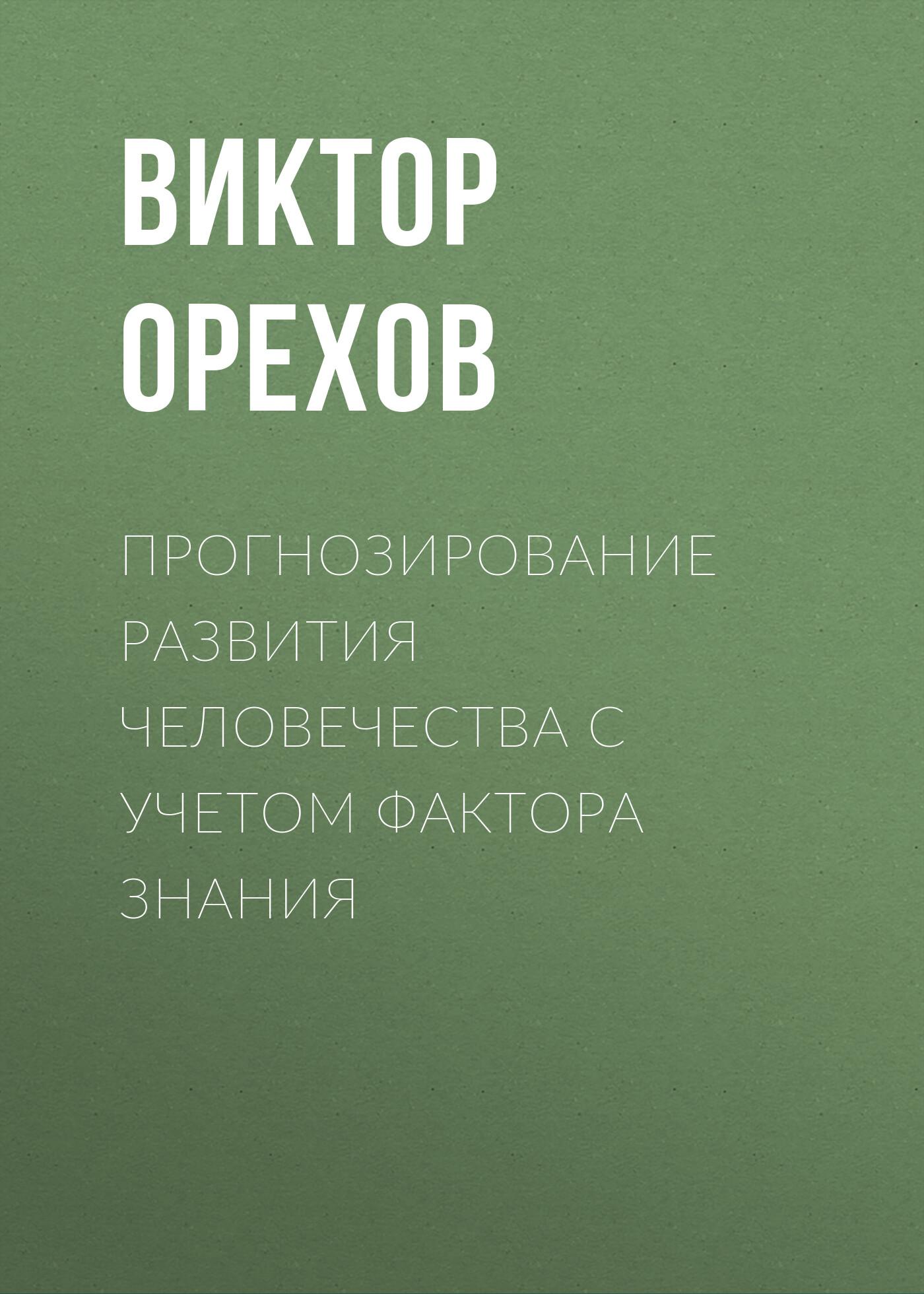 Виктор Орехов «Прогнозирование развития человечества с учетом фактора знания»