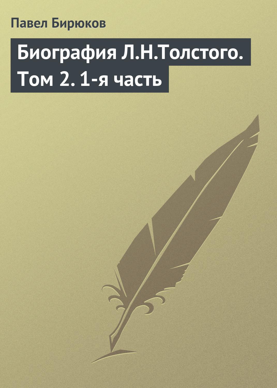 Павел Бирюков «Биография Л.Н.Толстого. Том2.1-я часть»