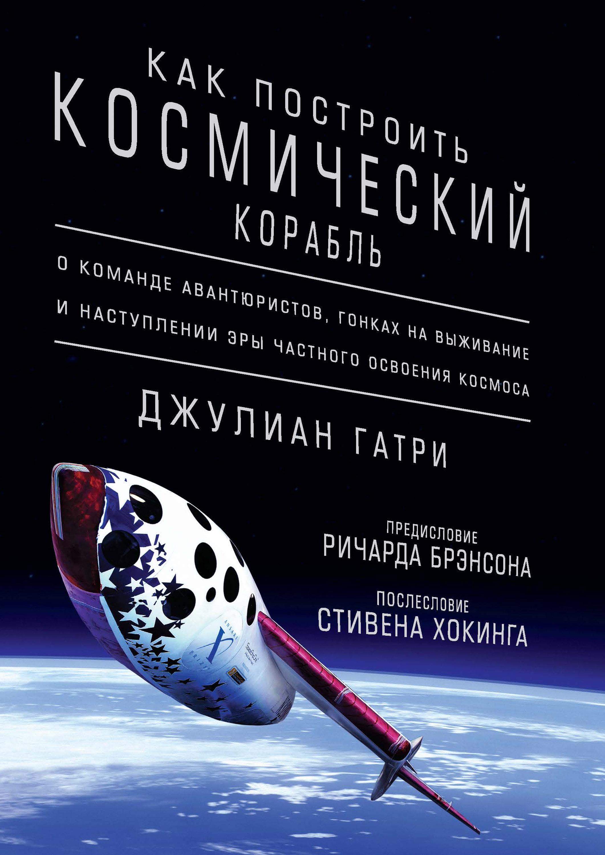 Как построить космический корабль. О команде авантюристов, гонках на выживание и наступлении эры частного освоения космоса