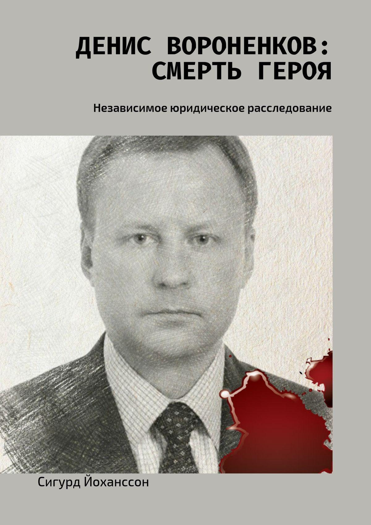 Сигурд Йоханссон «Денис Вороненков: Смерть героя. Независимое юридическое расследование»