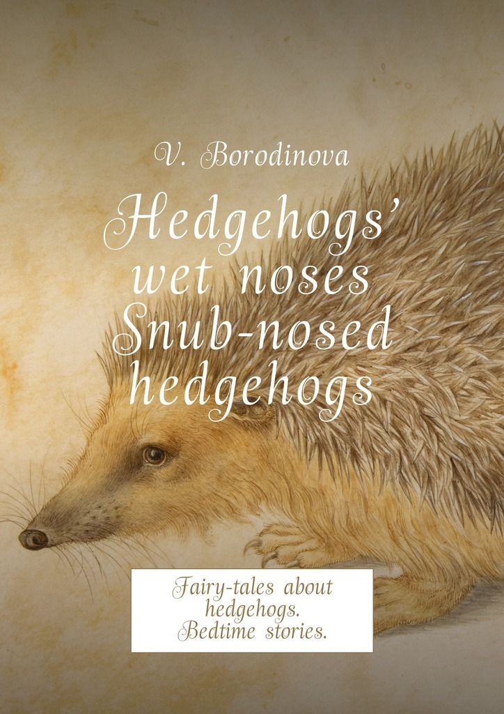 Hedgehogs' wet noses. Snub-nosed hedgehogs. Fairy-tales about hedgehogs. Bedtime stories.