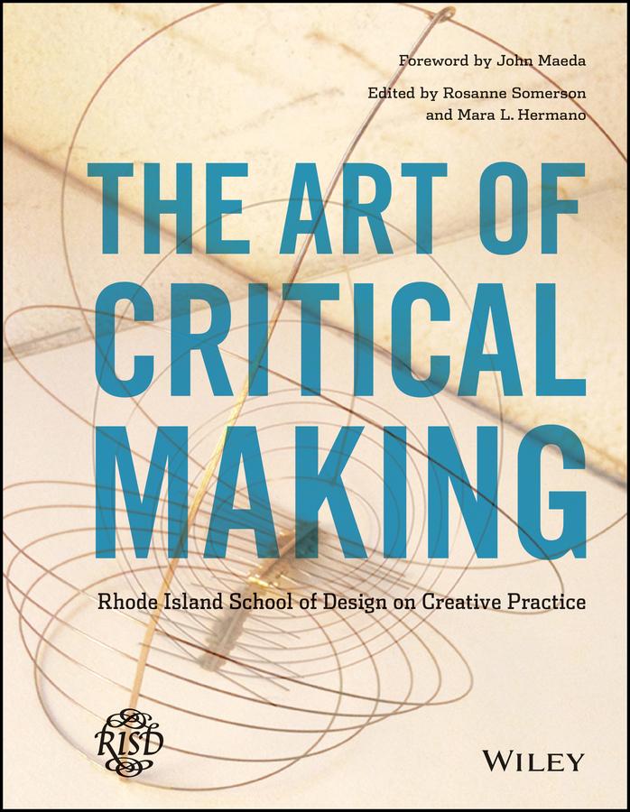 The Art of Critical Making. Rhode Island School of Design on Creative Practice