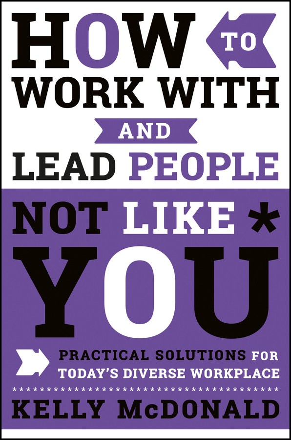 How to Work With and Lead People Not Like You. Practical Solutions for Today's Diverse Workplace