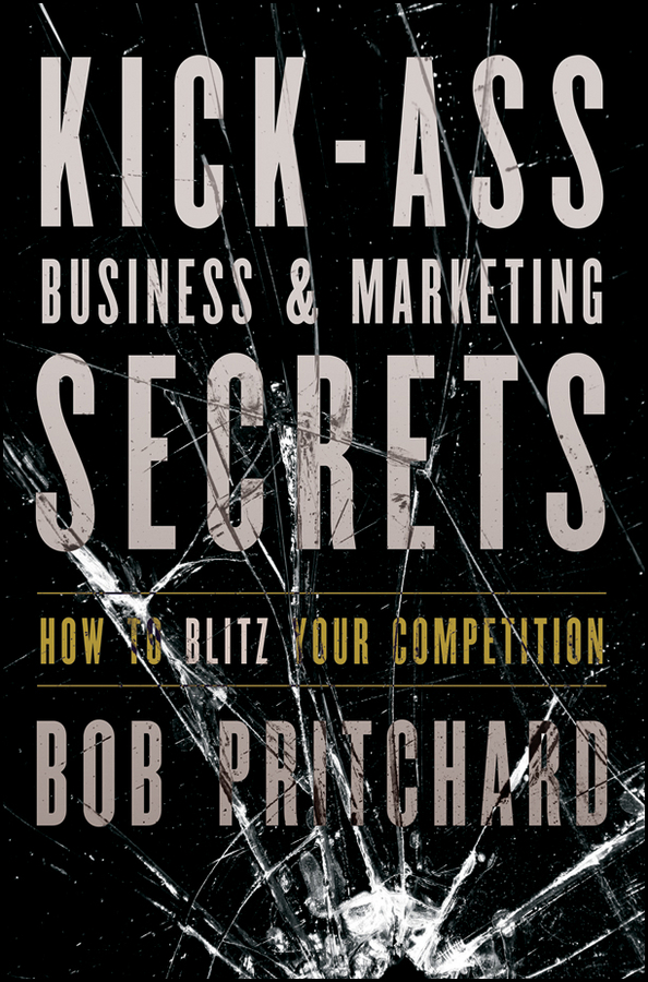 Kick Ass Business and Marketing Secrets. How to Blitz Your Competition