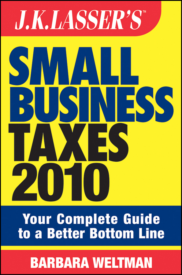 JK Lasser's Small Business Taxes 2010. Your Complete Guide to a Better Bottom Line