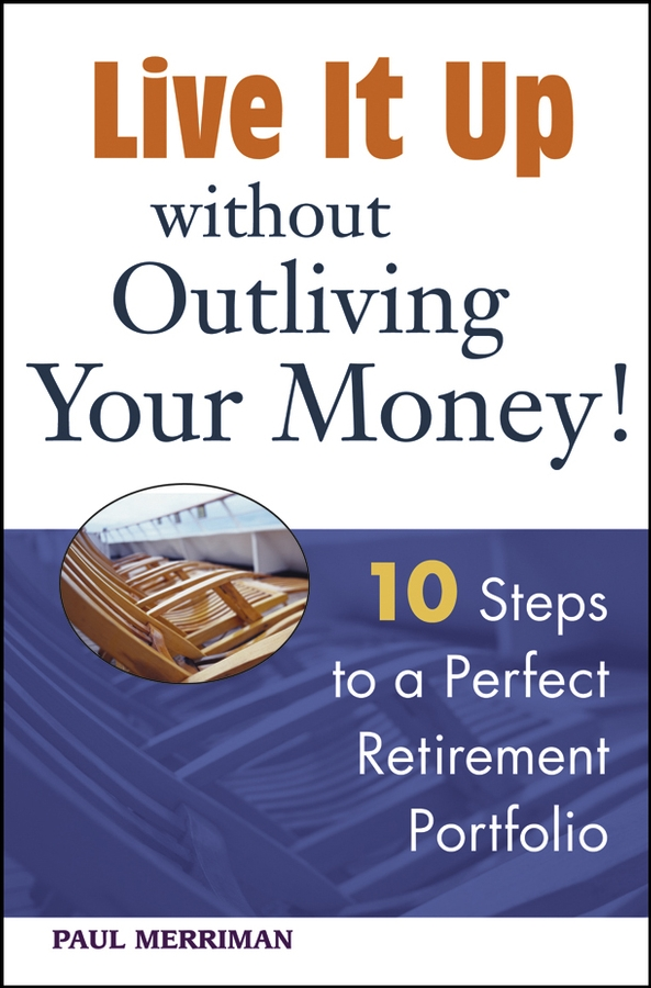 Live it Up without Outliving Your Money!. 10 Steps to a Perfect Retirement Portfolio