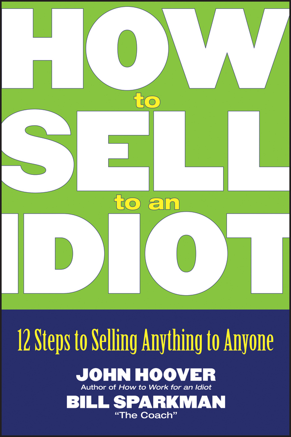 How to Sell to an Idiot. 12 Steps to Selling Anything to Anyone