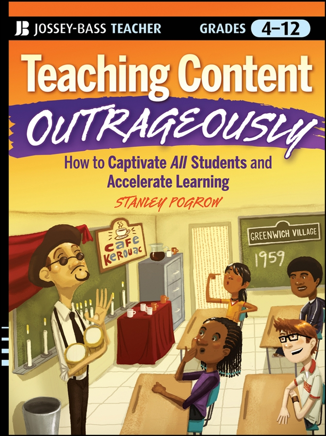 Teaching Content Outrageously. How to Captivate All Students and Accelerate Learning, Grades 4-12