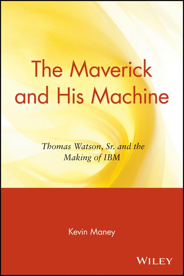 The Maverick and His Machine. Thomas Watson, Sr. and the Making of IBM