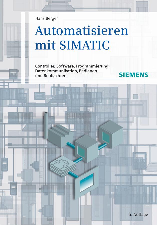Automatisieren mit SIMATIC. Controller, Software, Programmierung, Datenkommunikation, Bedienen und Beobachten