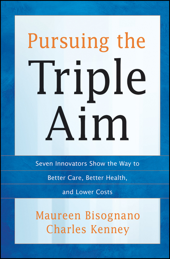 Pursuing the Triple Aim. Seven Innovators Show the Way to Better Care, Better Health, and Lower Costs