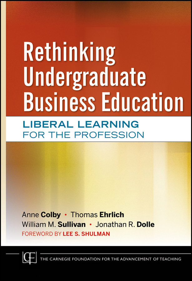 Rethinking Undergraduate Business Education. Liberal Learning for the Profession