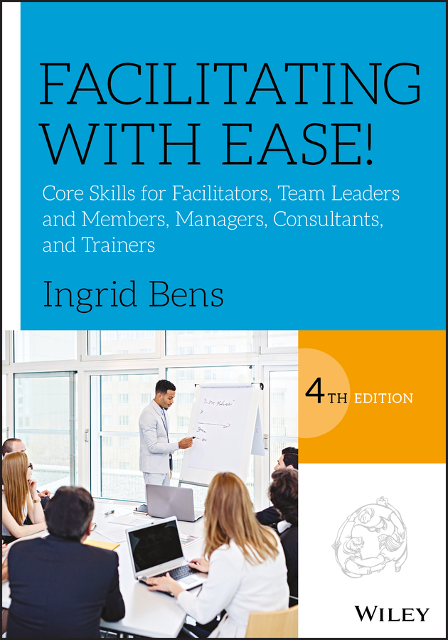 Facilitating with Ease!. Core Skills for Facilitators, Team Leaders and Members, Managers, Consultants, and Trainers