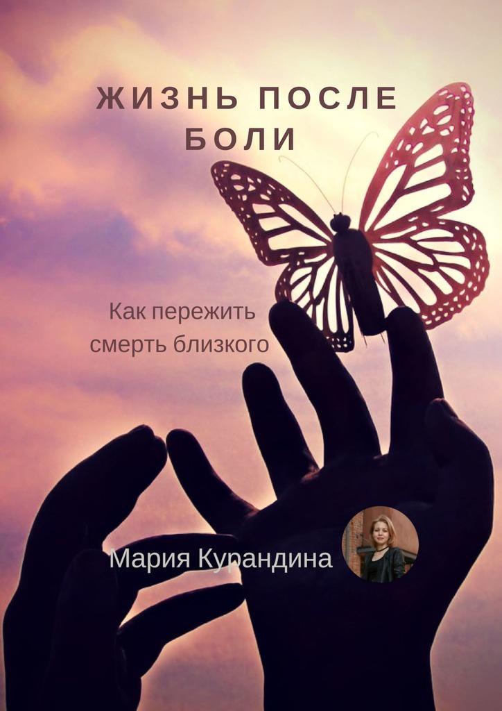 Мария Курандина «Жизнь после боли. Как пережить смерть близкого»
