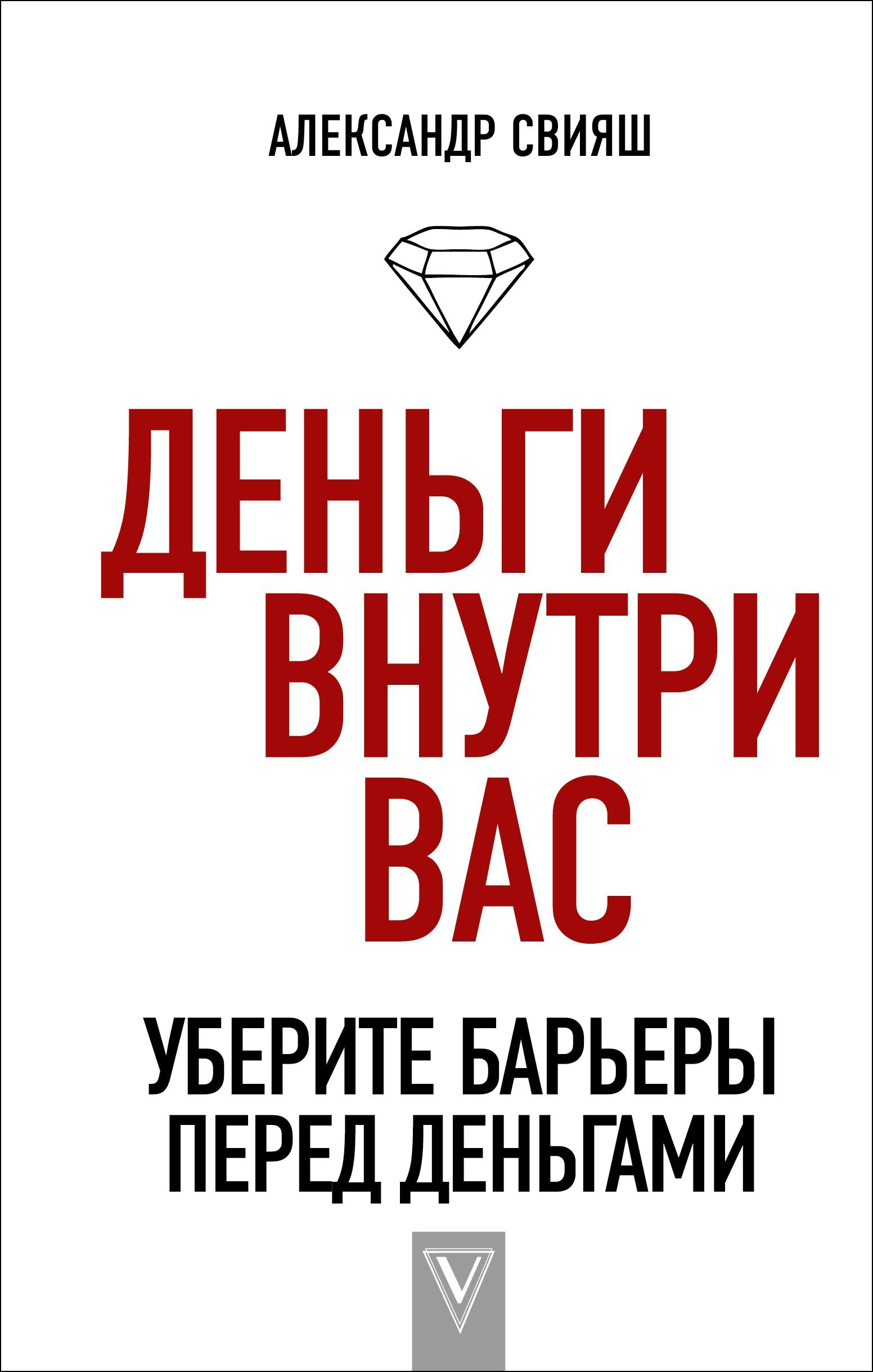 Александр Свияш «Деньги внутри вас. Уберите барьеры перед деньгами»