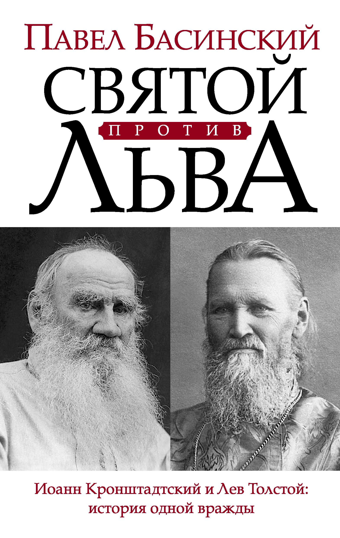 Павел Басинский «Святой против Льва. Иоанн Кронштадтский и Лев Толстой: история одной вражды»