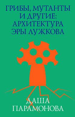 Электронная книга «Грибы, мутанты и другие: архитектура эры Лужкова»