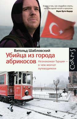 Электронная книга «Убийца из города абрикосов. Незнакомая Турция – о чем молчат путеводители»