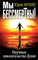 Электронная книга «Мы бессмертны! Научные доказательства Души» – Юрий Мухин