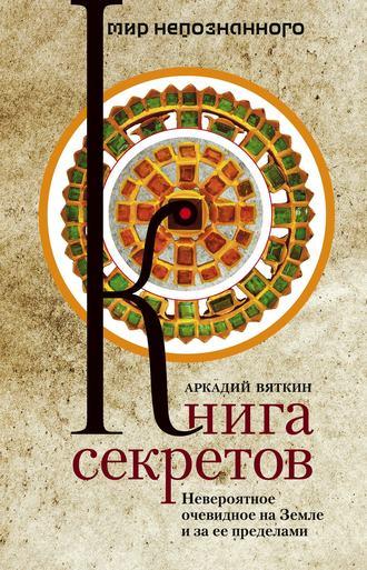 Купить Книга секретов. Невероятное очевидное на Земле и за ее пределами – Аркадий Вяткин 978-5-227-03157-0