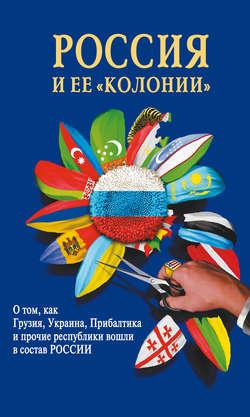 Россия и ее колонии. Как Грузия, Украина, Молдавия, Прибалтика и Средняя Азия вошли в состав России
