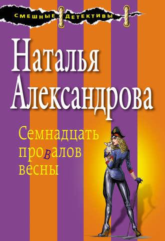 Купить Семнадцать провалов весны – Наталья Николаевна Александрова 978-5-699-92483-7