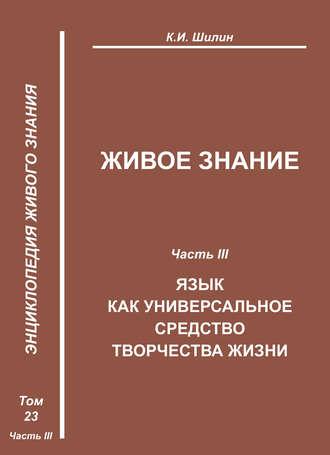 Купить Живое знание. Часть III. Язык как универсальное средство творчества жизни – А. П. Ларинаи К. И. Шилин 978-5-98604-243-5