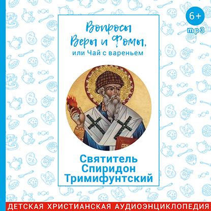 Вопросы Веры и Фомы, или чай с вареньем. Святитель Спиридон Тримифунтский