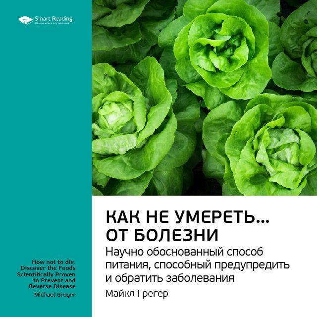 Ключевые идеи книги: Как не умереть… от болезни. Научно обоснованный метод питания, способный предупредить и обратить заболевания. Майкл Грегер