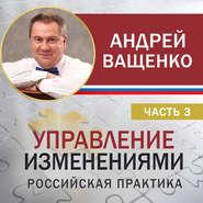 Управление изменениями. Российская практика. Часть 3