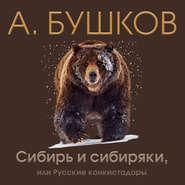 Сибирь и сибиряки, или Русские конкистадоры
