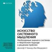 Ключевые идеи книги: Искусство системного мышления. Необходимые знания о системах и творческом подходе к решению проблем. Джозеф О\'Коннор, Иан Макдермотт