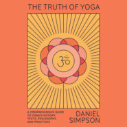The Truth of Yoga - A Comprehensive Guide to Yoga\'s History, Texts, Philosophy, and Practices (Unabridged)
