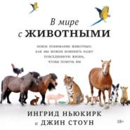 В мире с животными. Новое понимание животных: как мы можем изменить нашу повседневную жизнь, чтобы помочь им
