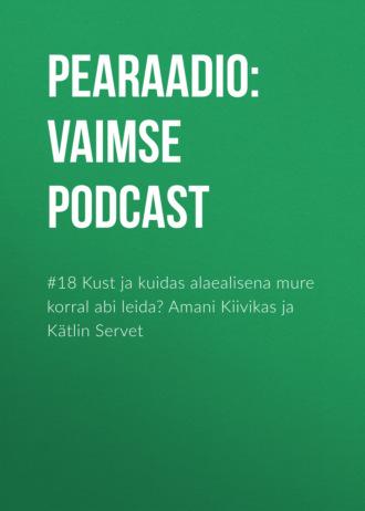 #18 Kust ja kuidas alaealisena mure korral abi leida? Amani Kiivikas ja Kätlin Servet