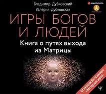 Игры богов и людей. Книга о путях выхода из Матрицы