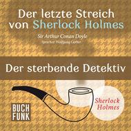 Sherlock Holmes - Der letzte Streich: Der sterbende Detektiv (Ungekürzt)