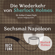 Sherlock Holmes - Die Wiederkehr von Sherlock Holmes: Sechsmal Napoleon (Ungekürzt)