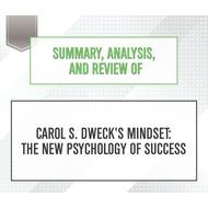 Summary, Analysis, and Review of Carol S. Dweck\'s Mindset: The New Psychology of Success (Unabridged)