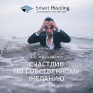 Ключевые идеи книги: Счастлив по собственному желанию. 12 шагов к душевному здоровью. Андрей Курпатов