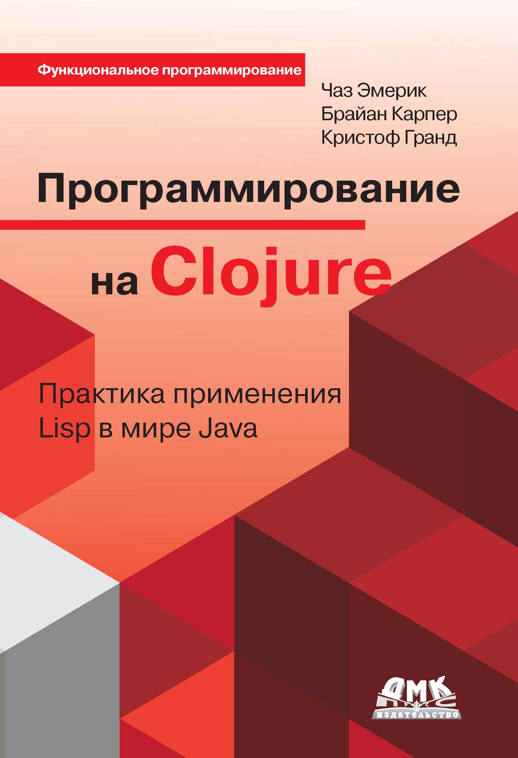 Кристоф Гранд Программирование на Clojure. Практика применения Lisp в мире Java вадим монахов язык программирования java и среда netbeans