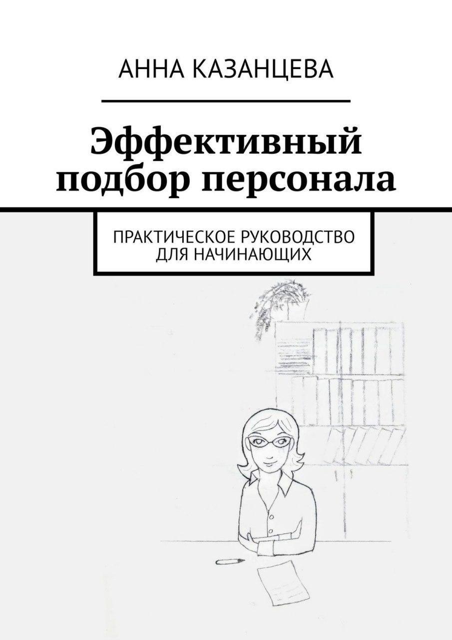 Анна Казанцева Эффективный подбор персонала. Практическое руководство для начинающих с т джанерьян психологические основы отбора персонала
