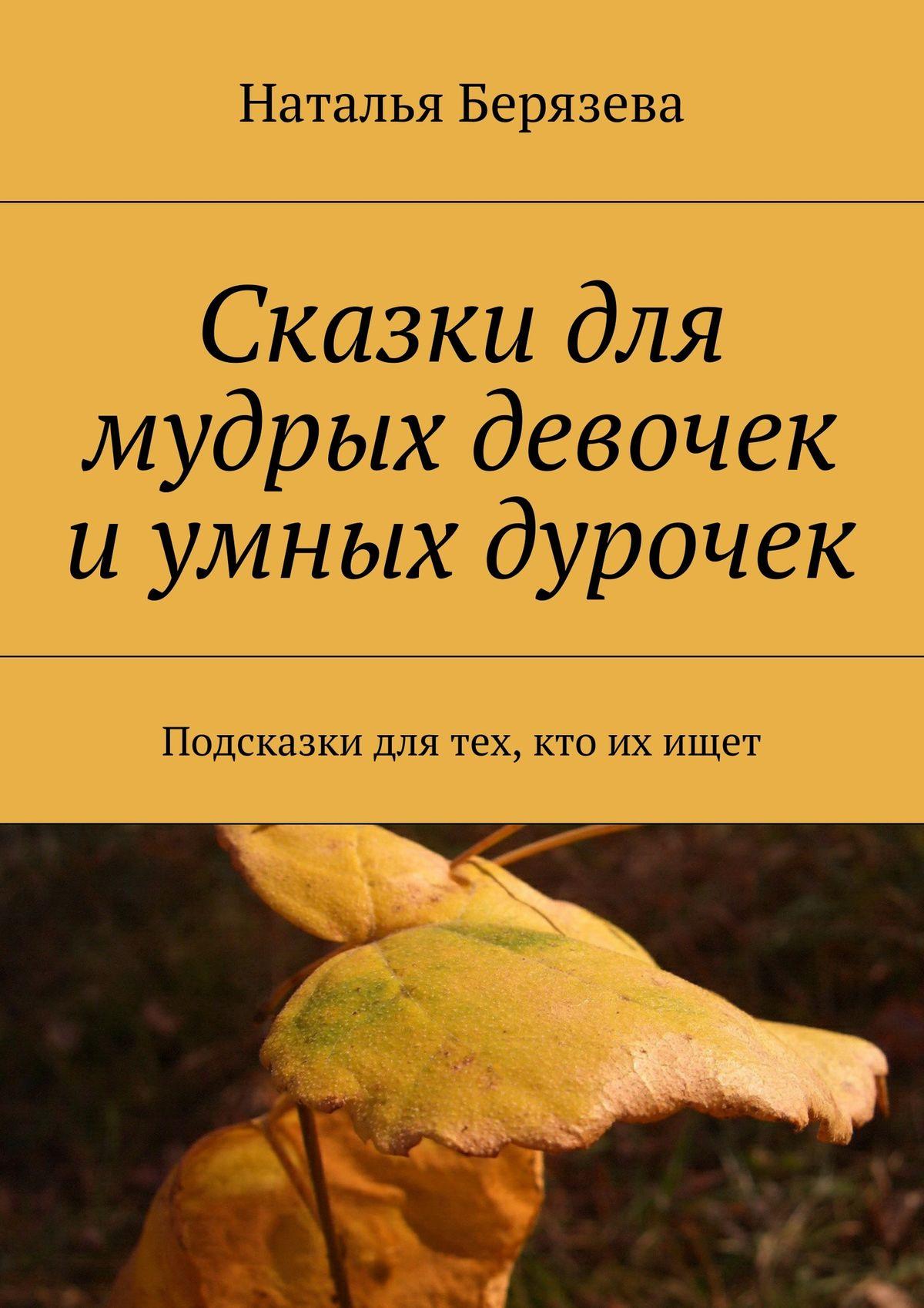 Наталья Александровна Берязева Cказки для мудрых девочек и умных дурочек цена и фото
