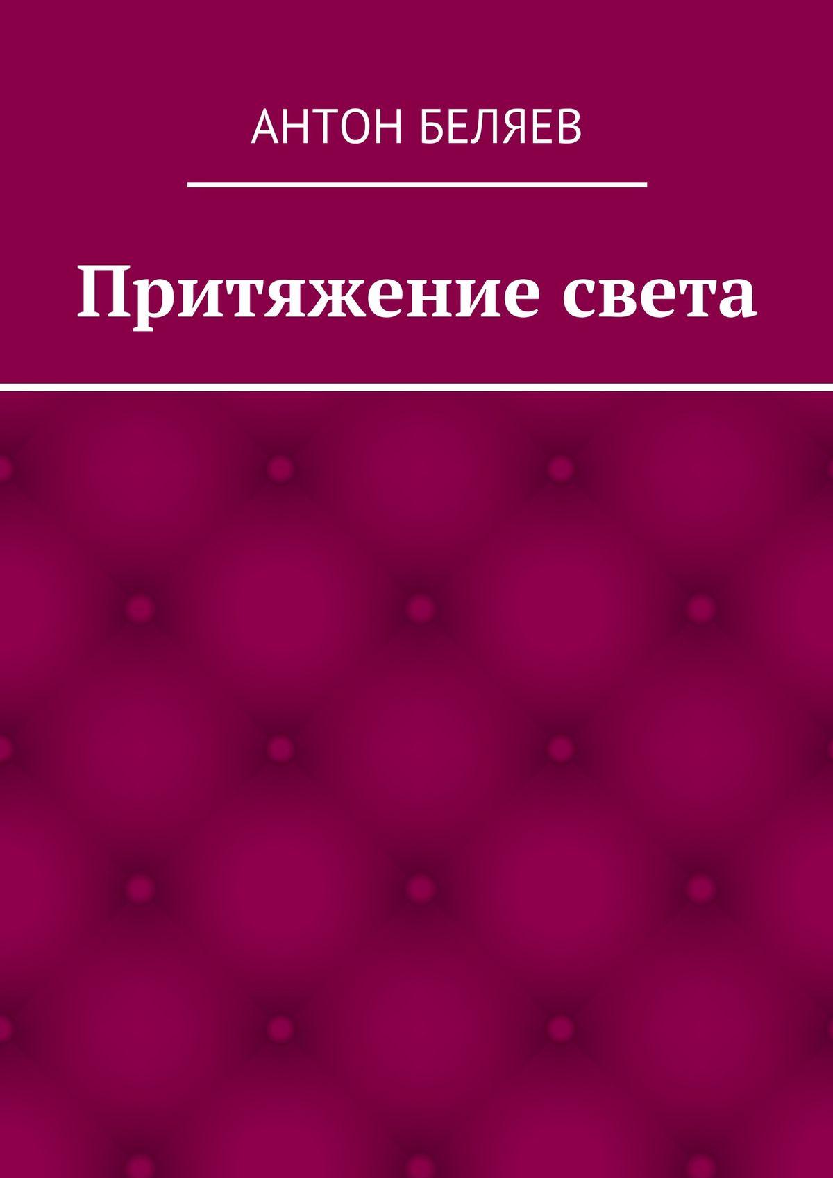 Антон Беляев Притяжение света от мрака к свету