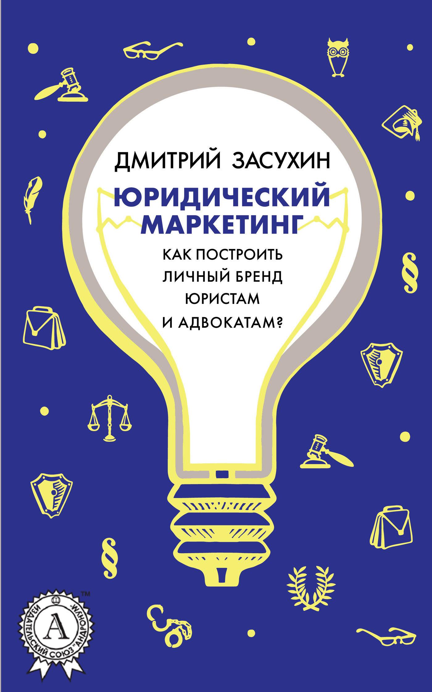 Дмитрий Засухин Юридический маркетинг. Как построить личный бренд юристам и адвокатам? дмитрий засухин как сделать юридический сайт продающим